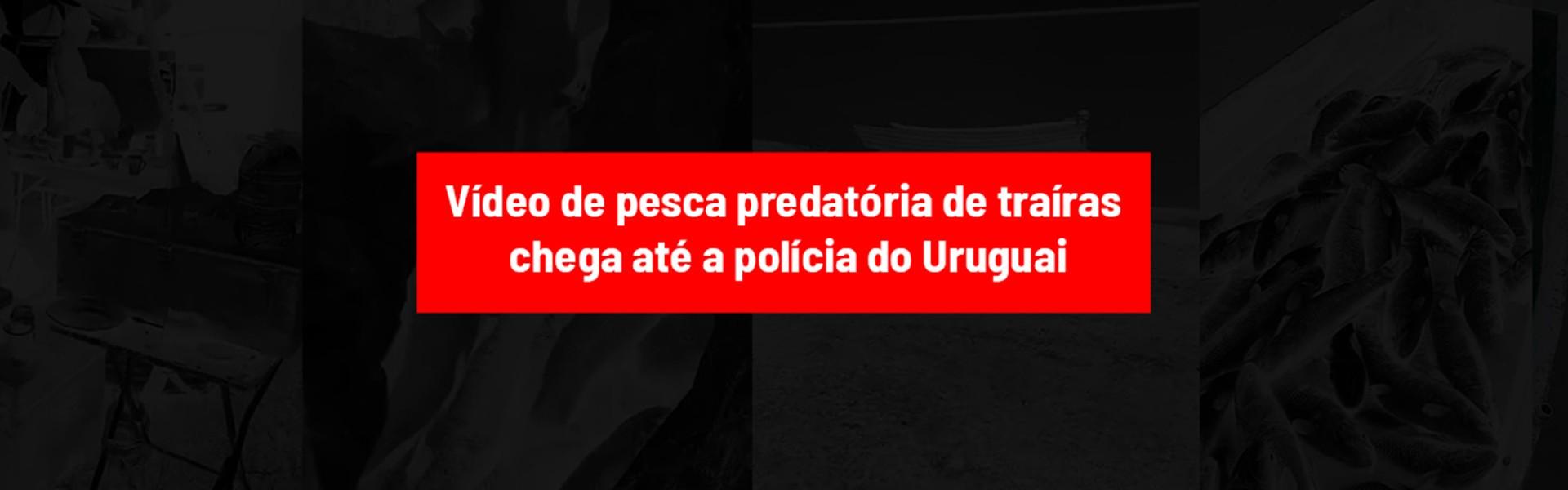 Vídeo de pesca predatória de traíras chega até a polícia do Uruguai