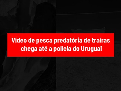 Vídeo de pesca predatória de traíras chega até a polícia do Uruguai